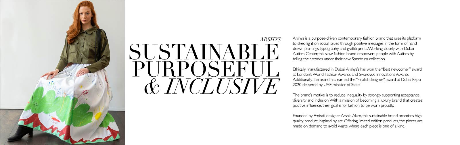 """ARSHYS - SUSTAINABLE PURPOSEFUL & INCLUSIVE - Arshys is a purpose-driven contemporary fashion brand that uses its platform to shed light on social issues through positive messages in the form of hand drawn paintings, typography and graffiti prints. Working closely with Dubai Autism Center, this slow fashion brand empowers people with Autism by telling their stories under their new Spectrum collection.   Ethically manufactured in Dubai, Arshys's has won the """"Best newcomer"""" award at London's World Fashion Awards and Swarovski Innovations Awards. Additionally, the brand has earned the """"Finalist designer"""" award at Dubai Expo 2020 delivered by UAE minister of State.   The brand's motive is to reduce inequality by strongly supporting acceptance, diversity and inclusion. With a mission of becoming a luxury brand that creates positive influence, their goal is for fashion to be worn proudly.   Founded by Emirati designer Arshia Alam, this sustainable brand promises high quality product inspired by art. Offering limited edition products, the pieces are made on demand to avoid waste where each piece is one of a kind."""