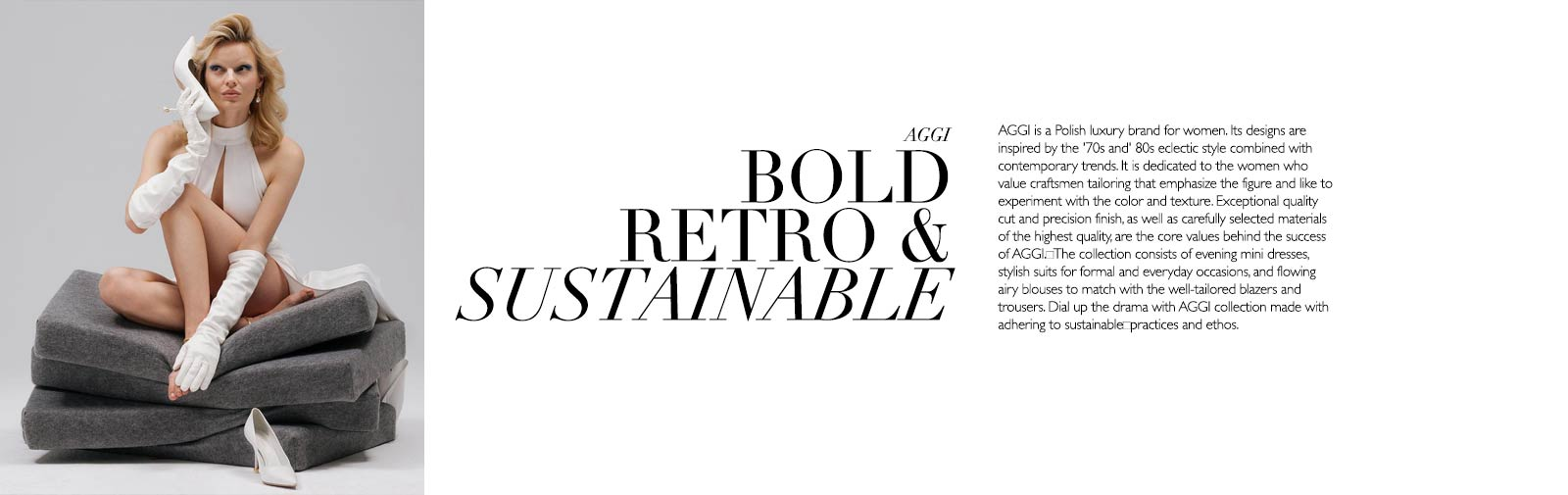 AGGI - BOLD RETRO & SUSTAINABLE - AGGI is a Polish luxury brand for women. Its designs are inspired by the '70s and' 80s eclectic style combined with contemporary trends. It is dedicated to the women who value craftsmen tailoring that emphasize the figure and like to experiment with the color and texture. Exceptional quality cut and precision finish, as well as carefully selected materials of the highest quality, are the core values behind the success of AGGI.The collection consists of evening mini dresses, stylish suits for formal and everyday occasions, and flowing airy blouses to match with the well-tailored blazers and trousers. Dial up the drama with AGGI collection made with adhering to sustainablepractices and ethos.
