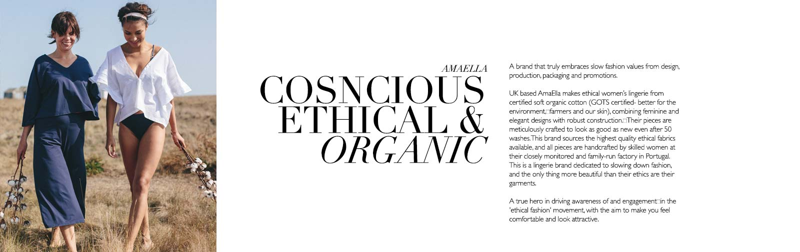 AMAELLA - CONSCIOUS ETHICAL & ORGANIC - AmaElla - A brand that truly embraces slow fashion values from design, production, packaging and promotions.   UK based AmaElla makes ethical women's lingerie from certified soft organic cotton (GOTS certified- better for the environment, farmers and our skin), combining feminine and elegant designs with robust construction. Their pieces are meticulously crafted to look as good as new even after 50 washes. This brand sources the highest quality ethical fabrics available, and all pieces are handcrafted by skilled women at their closely monitored and family-run factory in Portugal. This is a lingerie brand dedicated to slowing down fashion, and the only thing more beautiful than their ethics are their garments.   A true hero in driving awareness of and engagement in the 'ethical fashion' movement, with the aim to make you feel comfortable and look attractive.