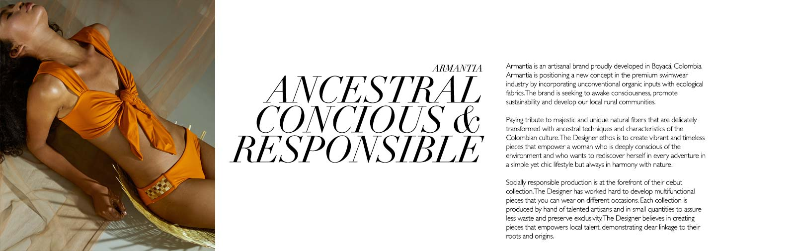 ARMANTIA - ANCESTRAL CONCIOUS & RESPONSIBLE - Armantia is an artisanal brand proudly developed in Boyacá, Colombia. We are positioning a new concept in the premium swimwear industry by incorporating unconventional organic inputs with ecological fabrics. Our brand seeks to awake consciousness, promote sustainability and develop our local rural communities.