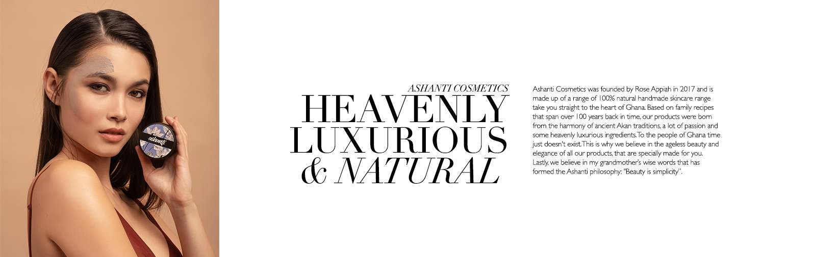 ASHANTI COSMETICS - HEAVENLY LUXURIOUS & NATURAL - Ashanti Cosmetics was founded by Rose Appiah in 2017 and is made up of a range of 100% natural handmade skincare range take you straight to the heart of Ghana. Based on family recipes that span over 100 years back in time, our products were born from the harmony of ancient Akan traditions, a lot of passion and some heavenly luxurious ingredients. To the people of Ghana time just doesn't exist. This is why we believe in the ageless beauty and elegance of all our products, that are specially made for you.  We believe that the softness of our shea butter, cocoa butter, coconut and pomegranate oil based moisturisers and oils purify your mind and ease your soul, to just let you get on with life without the worry.  We are a 100% positive about the healing powers of love, peace and playful lust. So we highly encourage you to practice all three separately or at the same time whilst using our magical creams to enhance your daily life.  Each one of products is bursting with organic vegan beauty love. Our promise to you is to help keep your skin perfectly supple, golden and smooth without any added synthetics.  Lastly, we believe in my grandmother's wise words that has formed the Ashanti philosophy: 'Beauty is simplicity'.