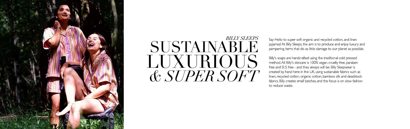 Say Hello to super soft organic and recycled cotton, and linen pyjamas! At Billy Sleeps, the aim is to produce and enjoy luxury and pampering items that do as little damage to our planet as possible.   Billy's soaps are handcrafted using the traditional cold pressed method. All Billy's skincare is 100% vegan, cruelty free, paraben free and SLS free - and they always will be. Billy Sleepwear is created by hand here in the UK, using sustainable fabrics such as linen, recycled cotton, organic cotton, bamboo silk and deadstock fabrics. Billy creates small batches, and the focus is on slow fashion to reduce waste.