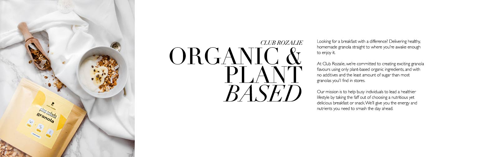 CLUB ROZALIE - ORGANIC & PLANT BASE - Club Rozalie - Looking for a breakfast with a difference? Delivering healthy, homemade granola straight to where you're awake enough to enjoy it.  At Club Rozalie, we're committed to creating exciting granola flavours using only plant-based organic ingredients, and with no additives and the least amount of sugar than most granolas you'll find in stores.  Our mission is to help busy individuals to lead a healthier lifestyle by taking the faff out of choosing a nutritious yet delicious breakfast or snack. We'll give you the energy and nutrients you need to smash the day ahead.