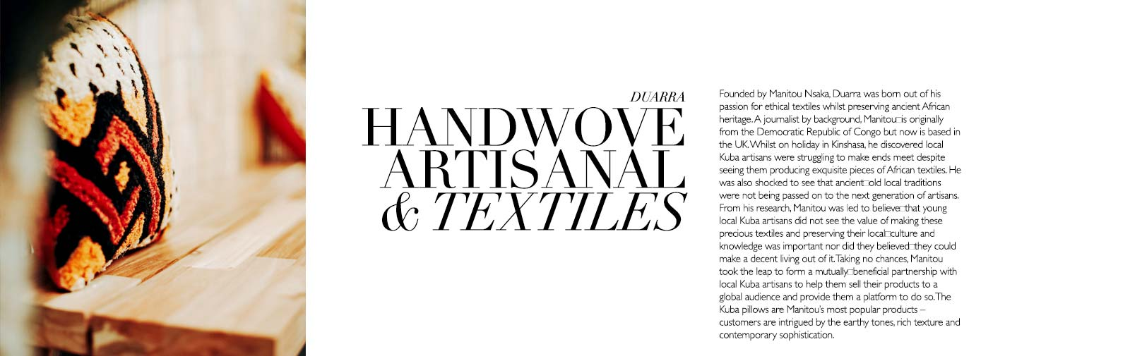 HANDWOVE ARTISANAL TEXTILES - DUARRA - Founded by Manitou Nsaka, Duarra was born out of his passion for ethical textiles whilst preserving ancient African heritage. A journalist by background, Manitou is originally from the Democratic Republic of Congo but now is based in the UK. Whilst on holiday in Kinshasa, he discovered local Kuba artisans were struggling to make ends meet despite seeing them producing exquisite pieces of African textiles. He was also shocked to see that ancientold local traditions were not being passed on to the next generation of artisans. From his research, Manitou was led to believethat young local Kuba artisans did not see the value of making these precious textiles and preserving their localculture and knowledge was important nor did they believedthey could make a decent living out of it. Taking no chances, Manitou took the leap to form a mutuallybeneficial partnership with local Kuba artisans to help them sell their products to a global audience and provide them a platform to do so. The Kuba pillows are Manitou's most popular products – customers are intrigued by the earthy tones, rich texture and contemporary sophistication.