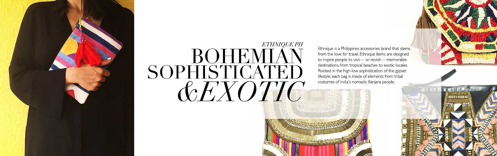 ETHNIQUE PH - BOHEMIAN SOPHISTICATED & EXOTIC- Ethnique is a Philippines accessories brand that stems from the love for travel. Ethnique items are designed to inspire people to visit - or revisit - memorable destinations, from tropical beaches to exotic locales. Rooted in the high-low sophistication of the gypset lifestyle, each bag is made of elements from tribal costumes of India's nomadic Banjara people.
