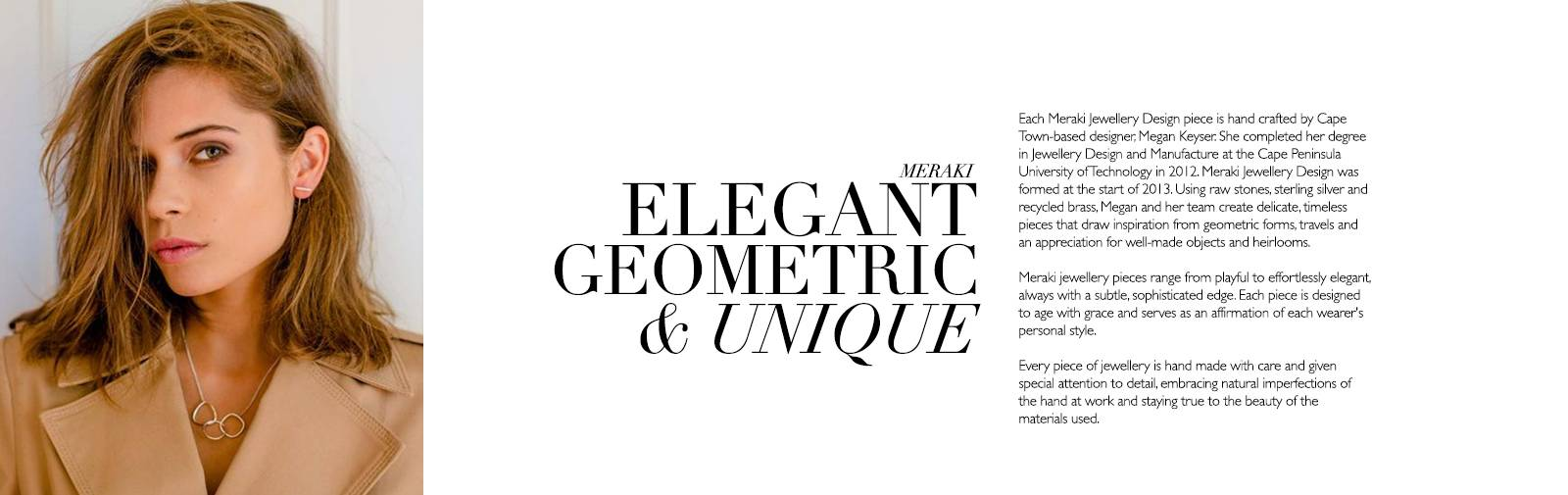 """MERAKI - ELEGANT GEOMETRIC & UNIQUE - meraki [may-rah-kee] (adjective) A word that modern Greeks use to describe doing something with soul, creativity, or love — putting """"something of yourself"""" into your work.  Each Meraki Jewellery Design piece is hand crafted by Cape Town-based designer, Megan Keyser. She completed her degree in Jewellery Design and Manufacture at the Cape Peninsula University of Technology in 2012. Meraki Jewellery Design was formed at the start of 2013. Using raw stones, sterling silver and recycled brass, Megan and her team create delicate, timeless pieces that draw inspiration from geometric forms, travels and an appreciation for well-made objects and heirlooms.  Meraki jewellery pieces range from playful to effortlessly elegant, always with a subtle, sophisticated edge. Each piece is designed to age with grace and serves as an affirmation of each wearer's personal style.  Every piece of jewellery is hand made with care and given special attention to detail, embracing natural imperfections of the hand at work and staying true to the beauty of the materials used."""