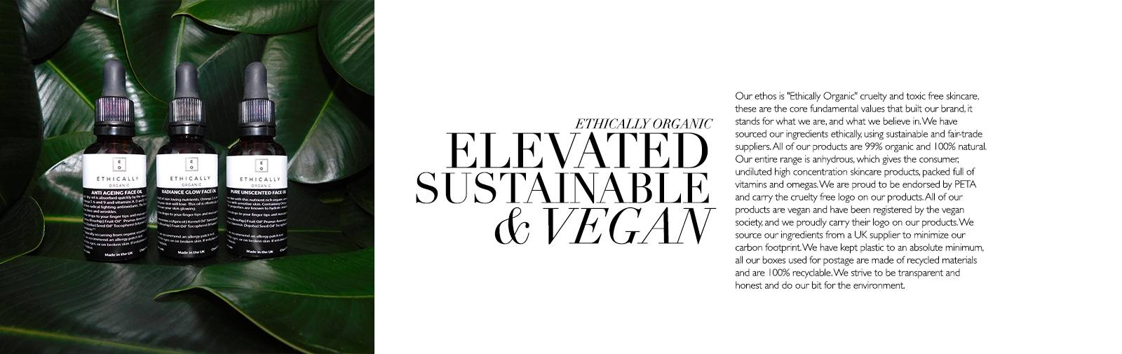 ETHICALLY ORGANIC - ELEVATED SUSTAINABLE & VEGAN - Our ethos is 'Ethically Organic' cruelty and toxic free skincare, these are the core fundamental values that built our brand, it stands for what we are, and what we believe in. We have sourced our ingredients ethically, using sustainable and fair-trade suppliers. All of our products are 99% organic and 100% natural. Our entire range is anhydrous, which gives the consumer, undiluted high concentration skincare products, packed full of vitamins and omegas. We are proud to be endorsed by PETA and carry the cruelty free logo on our products. All of our products are vegan and have been registered by the vegan society, and we proudly carry their logo on our products. We source our ingredients from a UK supplier to minimize our carbon footprint. We have kept plastic to an absolute minimum, all our boxes used for postage are made of recycled materials and are 100% recyclable. We strive to be transparent and honest and do our bit for the environment.