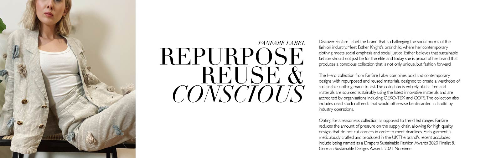 FANFARE LABEL - REPURPOSE REUSE & CONSCIOUS - Discover Fanfare Label, the brand that is challenging the social norms of the fashion industry. Meet Esther Knight's brainchild, where her contemporary clothing meets social emphasis and social justice. Esther believes that sustainable fashion should not just be for the elite and today, she is proud of her brand that produces a conscious collection that is not only unique, but fashion forward.   The Hero collection from Fanfare Label combines bold and contemporary designs with repurposed and reused materials, designed to create a wardrobe of sustainable clothing made to last. The collection is entirely plastic free and materials are sourced sustainably using the latest innovative materials and are accredited by organisations including OEKO-TEX and GOTS. The collection also includes dead stock roll ends that would otherwise be discarded in landfill by industry operations.  Opting for a seasonless collection as opposed to trend led ranges, Fanfare reduces the amount of pressure on the supply chain, allowing for high quality designs that do not cut corners in order to meet deadlines. Each garment is meticulously crafted and produced in the UK. The brand's recent accolades include being named as a Drapers Sustainable Fashion Awards 2020 Finalist & German Sustainable Designs Awards 2021 Nominee.
