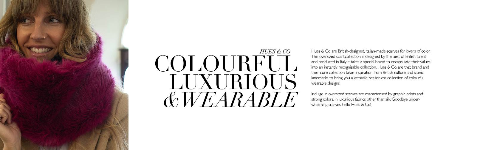 HUES & CO. - COLOURFUL LUXURIOUS & WEARABLE - Hues & Co are British designed, Italian-made scarves for lovers of colour. This oversized scarf collection is designed by the best of British talent and produced in Italy. It takes a special brand to encapsulate their values into an instantly recognisable collection. Hues & Co. are that brand and their core collection takes inspiration from British culture and iconic landmarks to bring a versatile, seasonless collection of colourful wearable designs.  Indulge in oversized scarves are characterised by graphic prints and strong colours, in luxurious fabrics other than silk. Goodbye underwhelmed scarves, hello Hues & Co.!