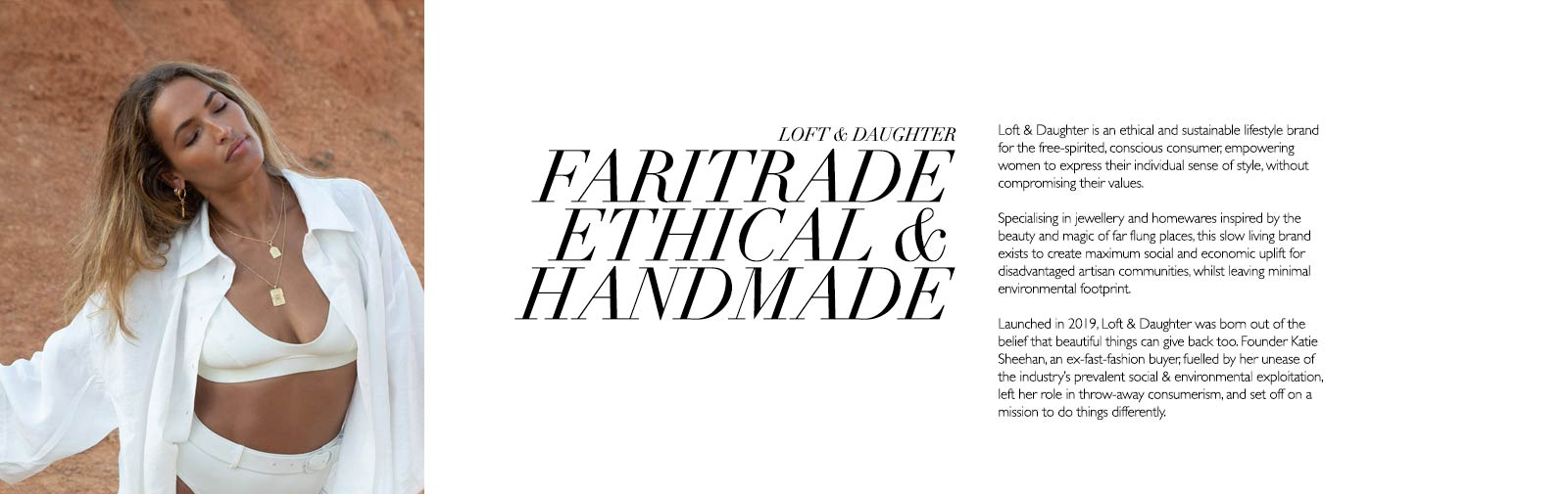 LOFT & DAUGHTER - FARITRADE ETHICAL & HANDMADE - Loft & Daughter is an ethical and sustainable lifestyle brand for the free-spirited, conscious consumer, empowering women to express their individual sense of style, without compromising their values.