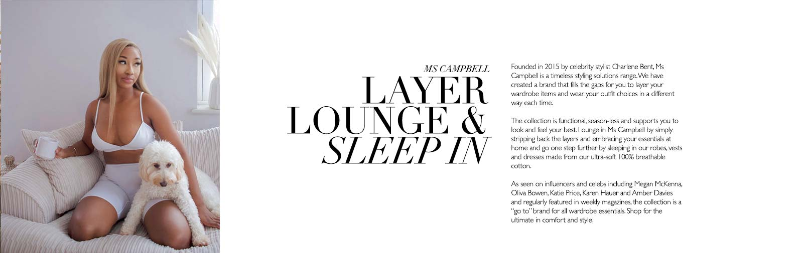 MS CAMPBELL - LAYER LOUNGE & SLEEP IN - Founded in 2015 by celebrity stylist Charlene Bent, Ms Campbell is a timeless styling solutions range. We have created a brand that fills the gaps for you to layer your wardrobe items and wear your outfit choices in a different way each time.