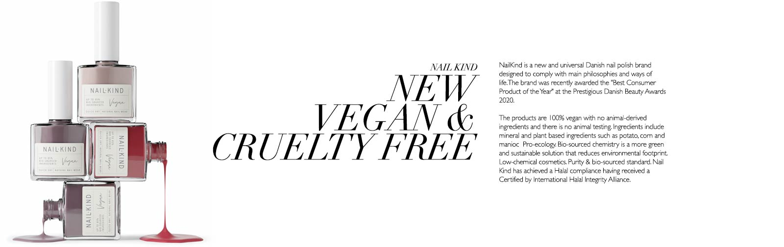 NAIL KIND - NEW VEGAN & CRUELTY FREE - Nail Kind is a new and universal Danish nail polish brand designed to comply with main philosophies and ways of life. The brand was recently awarded the 'Best Consumer Product of the Year' at the Prestigious Danish Beauty Awards 2020.  The products are 100% vegan with no animal-derived ingredients and there is no animal testing. Ingredients include mineral and plant based ingredients such as potato, corn and manioc. Pro-ecology. Bio-sourced chemistry is a more green and sustainable solution that reduces environmental footprint. Low-chemical cosmetics. Purity & bio-sourced standard. Nail Kind has achieved a Halal compliance having received a Certified by International Halal Integrity Alliance.