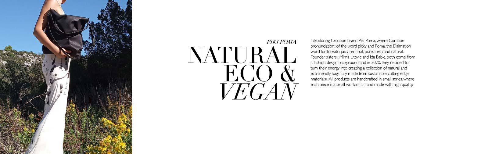PIKI POMA - NATURAL ECO-FRIENDLY & VEGAN - Introducing Croation brand Piki Poma, where Coration pronunciation of the word Picky and Poma, the Dalmation word for tomato, juicy red fruit, pure, fresh and natural. Founder sisters, Mirna Litovic and Ida Babic, both come from a fashion design background and in 2020, they decided to turn their energy into creating a collection of natural and eco-friendly bags fully made from sustainable cutting edge materials. All products are handcrafted in small series, where each piece is a small work of art and made with high quality.