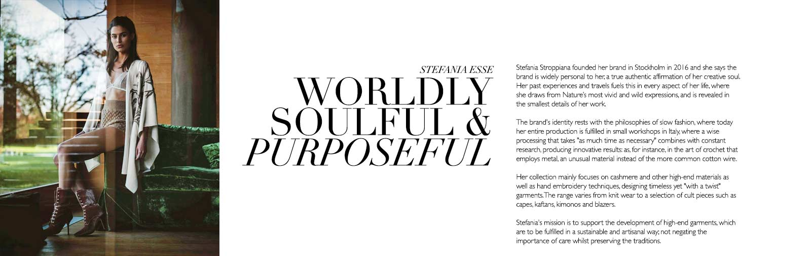 STEFANIA ESSE - WORLDLY PURPOSEFUL & SOULFUL - Stefania Stroppiana founded her brand in Stockholm in 2016 and she says the brand is widely personal to her, a true authentic affirmation of her creative soul. Her past experiences and travels fuels this in every aspect of her life, where she draws from Nature's most vivid and wild expressions, and is revealed in the smallest details of her work.  The brand's identity rests with the philosophies of slow fashion, where today her entire production is fulfilled in small workshops in Italy, where a wise processing that takes ''as much time as necessary'' combines with constant research, producing innovative results: as, for instance, in the art of crochet that employs metal, an unusual material instead of the more common cotton wire.  Her collection mainly focuses on cashmere and other high-end materials as well as hand embroidery techniques, designing timeless yet ''with a twist'' garments. The range varies from knit wear to a selection of cult pieces such as capes, kaftans, kimonos and blazers.  Stefania's mission is to support the development of high-end garments, which are to be fulfilled in a sustainable and artisanal way; not negating the importance of care whilst preserving the traditions.