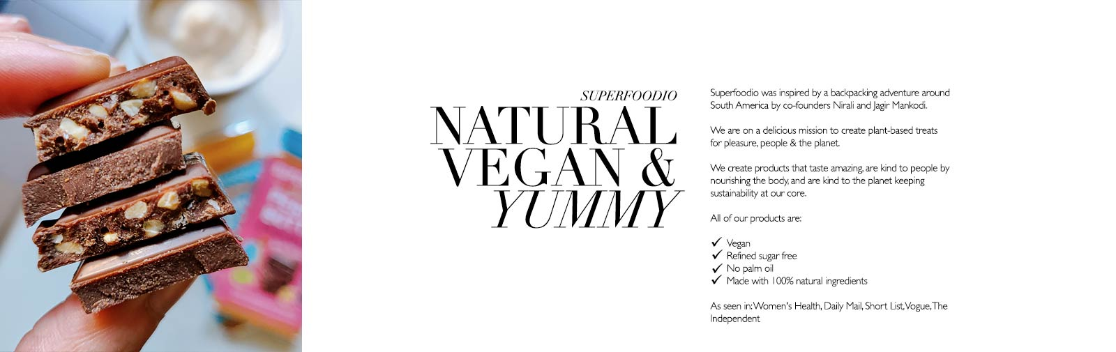 SUPERFOODIO - NATURAL VEGAN & YUMMY - Superfoodio - Superfoodio was inspired by a backpacking adventure around South America by co-founders Nirali and Jagir Mankodi.  We are on a delicious mission to create plant-based treats for pleasure, people & the planet.  We create products that taste amazing, are kind to people by nourishing the body, and are kind to the planet keeping sustainability at our core.  All of our products are:  ✔Vegan ✔Refined sugar free ✔No palm oil ✔Made with 100% natural ingredients.  As seen in: Women's Health, Daily Mail, Short List, Vogue, The Independent