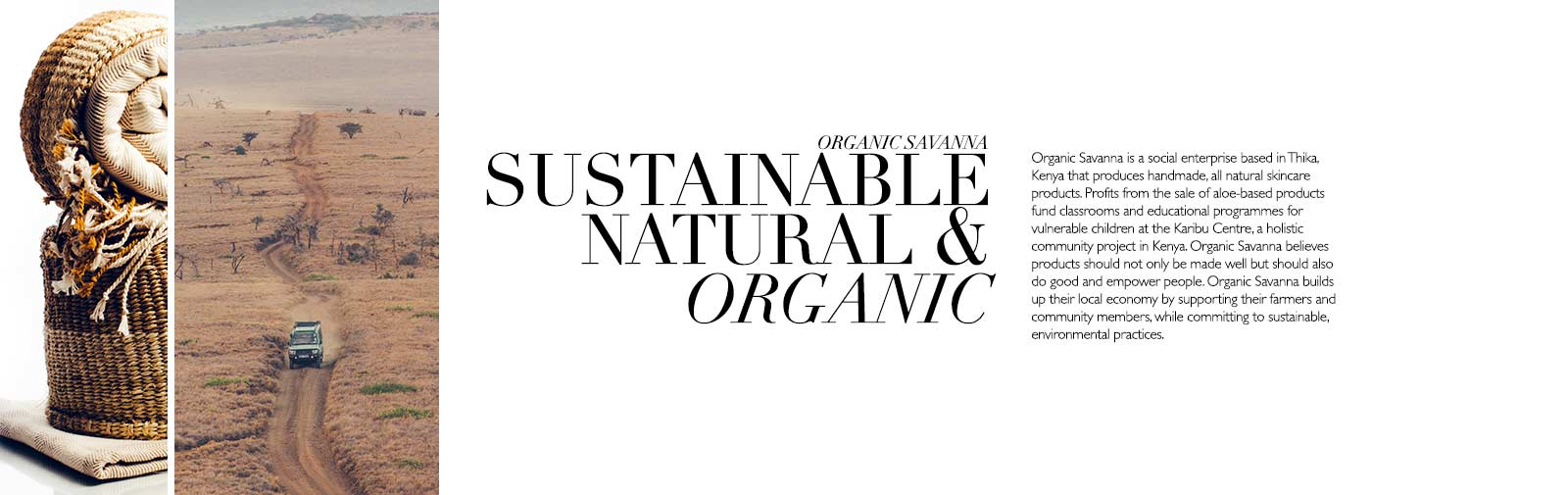Organic Savanna is an impact driven skincare brand with a mission to empower people. Our story grew from the simple idea that products should not only be made well but also do good. We want to give consumers the opportunity to shop responsibly.