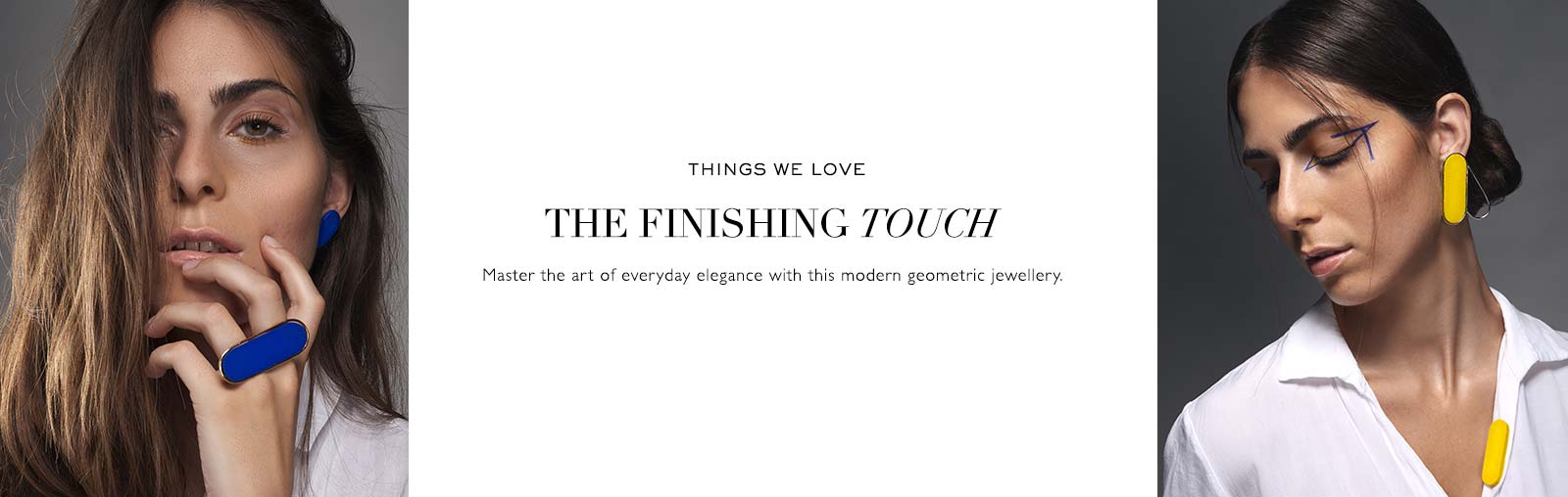 THINGS WE LOVE | THE FINISHING TOUCH | Master the art of everyday elegance with this modern geometric jewellery.