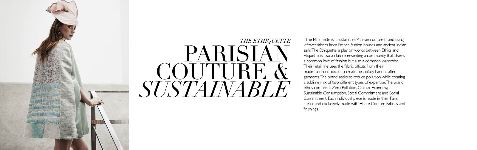 THE ETHIQUETTE - PARISIAN COUTURE & SUSTAINABLE - The Ethiquette is a sustainable Parisian couture brand using leftover fabrics from French fashion houses and ancient Indian saris. The Ethiquette, a play on words between Ethics and Etiquette, is also a club representing a community that shares a common love of fashion but also a common wardrobe. Their retail line uses the fabric offcuts from their made-to-order pieces to create beautifully hand-crafted garments. The brand seeks to reduce pollution while creating a sublime mix of two different types of expertise. The brand ethos comprises Zero Pollution, Circular Economy, Sustainable Consumption, Social Commitment and Social Commitment. Each individual piece is made in their Paris atelier and exclusively made with Haute Couture Fabrics and finishings.