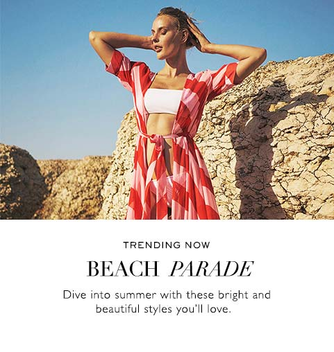 TRENDING NOW | BEACH PARADE | Dive into summer with these bright and beautiful styles you'll love.
