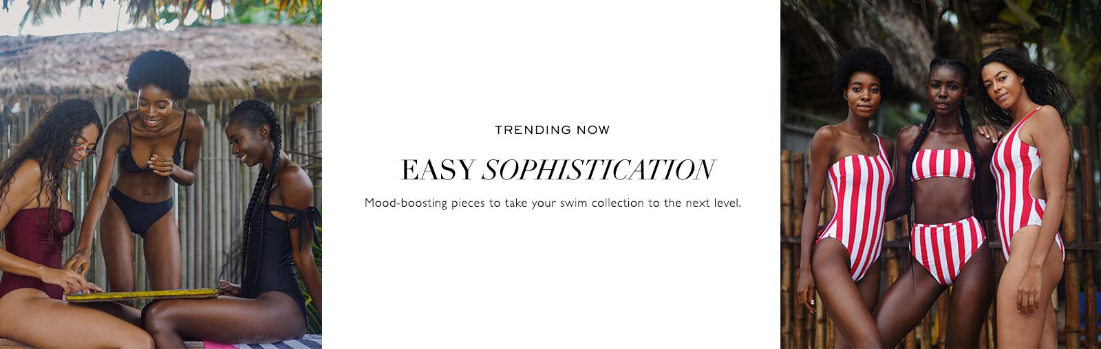 TRENDING NOW - EASY SOPHISTICATION - Mood boosting pieces to take your swim collection to the next level.