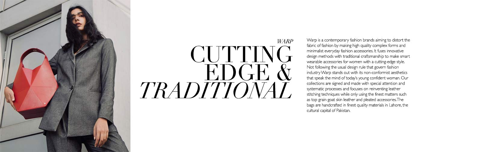 WARP - CUTTING EDGE & TRADITIONAL - Warp is a contemporary fashion brands aiming to distort the fabric of fashion by making high quality complex forms and minimalist everyday fashion accessories. It fuses innovative design methods with traditional craftsmanship to make smart wearable accessories for women with a cutting-edge style. Not following the usual design rule that govern fashion industry Warp stands out with its non-conformist aesthetics that speak the mind of today's young confident woman. Our collections are signed and made with special attention and systematic processes and focuses on reinventing leather stitching techniques while only using the finest matters such as top grain goat skin leather and pleated accessories. The bags are handcrafted in finest quality materials in Lahore, the cultural capital of Pakistan.