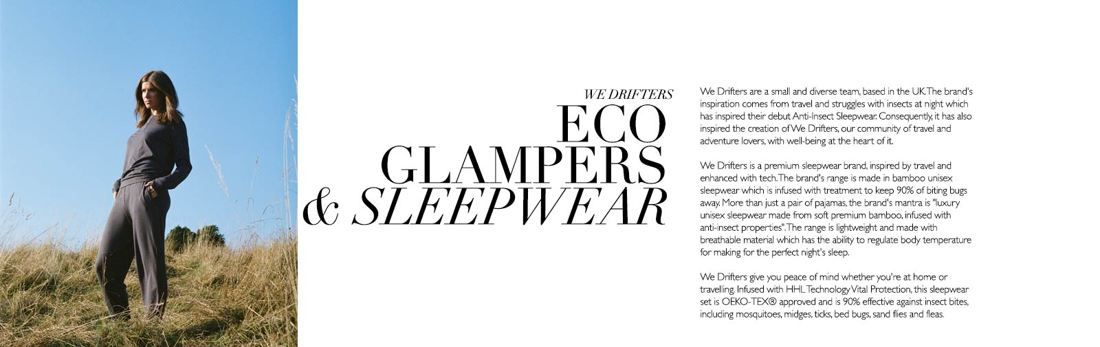 WE DRIFTERS - ECO GLAMPERS & SLEEPWEAR - We Drifters are a small and diverse team, based in the UK. The brand's inspiration comes from travel and struggles with insects at night which has inspired their debut Anti-Insect Sleepwear. Consequently, it has also inspired the creation of We Drifters, our community of travel and adventure lovers, with well-being at the heart of it.  We Drifters is a premium sleepwear brand, inspired by travel and enhanced with tech. The brand's range is made in bamboo unisex sleepwear which is infused with treatment to keep 90% of biting bugs away. More than just a pair of pajamas, the brand's mantra is 'luxury unisex sleepwear made from soft premium bamboo, infused with anti-insect properties'. The range is lightweight and made with breathable material which has the ability to regulate body temperature for making for the perfect night's sleep.  We Drifters give you peace of mind whether you're at home or travelling. Infused with HHL Technology Vital Protection, this sleepwear set is OEKO-TEX® approved and is 90% effective against insect bites, including mosquitoes, midges, ticks, bed bugs, sand flies and fleas.