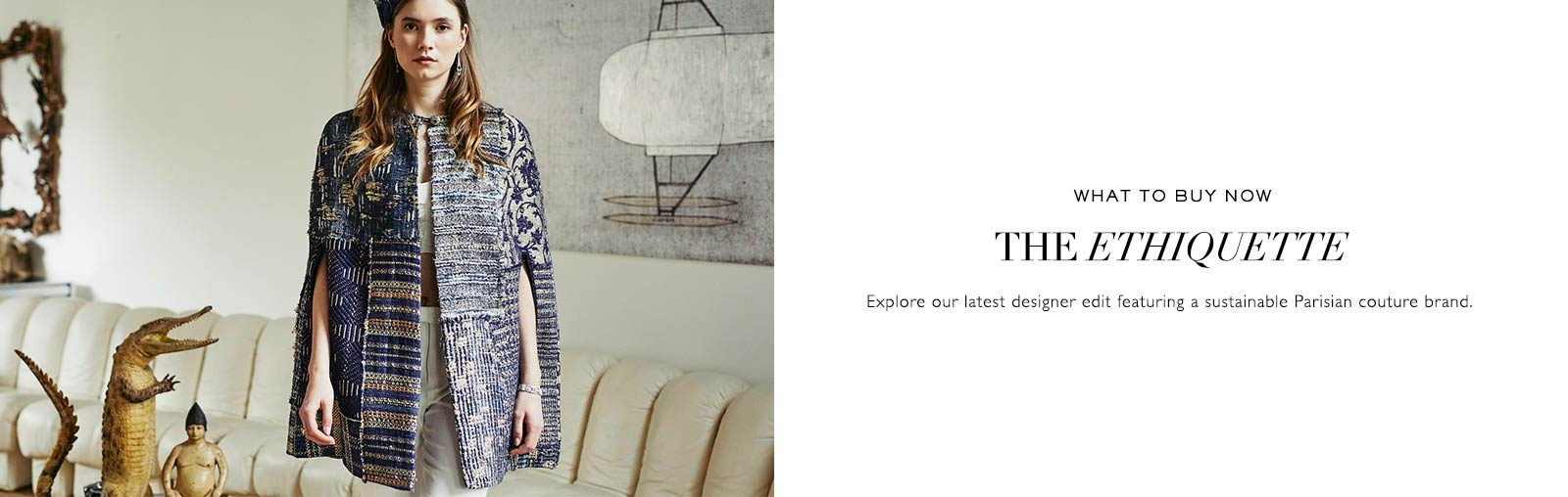 WHAT TO BUY NOW | THE ETHIQUETTE | Explore our latest designer edit featuring a sustainable Parisian couture brand.